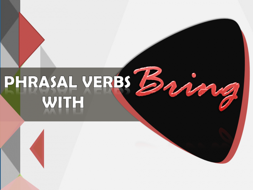 Phrasal Verbs with Bring with example sentences and meanings - Help you learn important uses of preposition and adverbs and also it help you speak and write correct English.